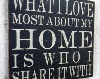 What I love most about my home is who I share it with - Distressed  wood sign