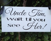 Wedding Signs, Photo Prop Uncle (Personalize) wait til you see her, Double Sided,  for your ring bearer or flower girl