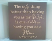 Personalized wooden sign w vinyl quote  The only thing better than having you as my wife is our children having you as a Mom