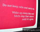 Do not keep calm and carry on. Wake up every day and bitch-slap that cancer until it's gone.