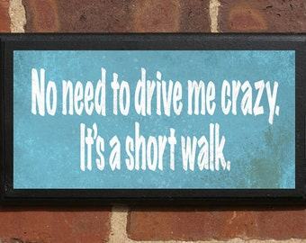 No Need Driving Me Crazy, It's a Short Walk Vintage Style Pithy Quote Plaque / Sign