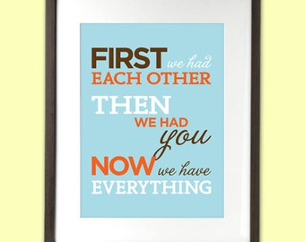 First We Had Each Other, Then We Had You, Now We Have Everything - quote art - 8 x 10 - typography - customized baby / family art
