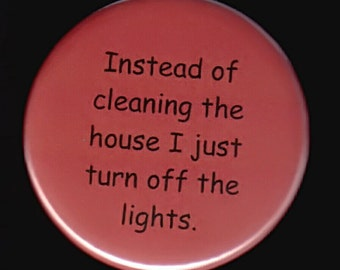 Instead of cleaning the house I just turn off the lights.   Pinback button or magnet