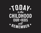 "Today is the Childhood our Kids Will Remember (8x10"")"