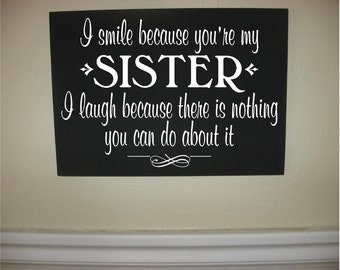 Custom Personalized Wooden sign-I Smile Because You're My Sister I Laugh Because There Is Nothing You Can Do About It