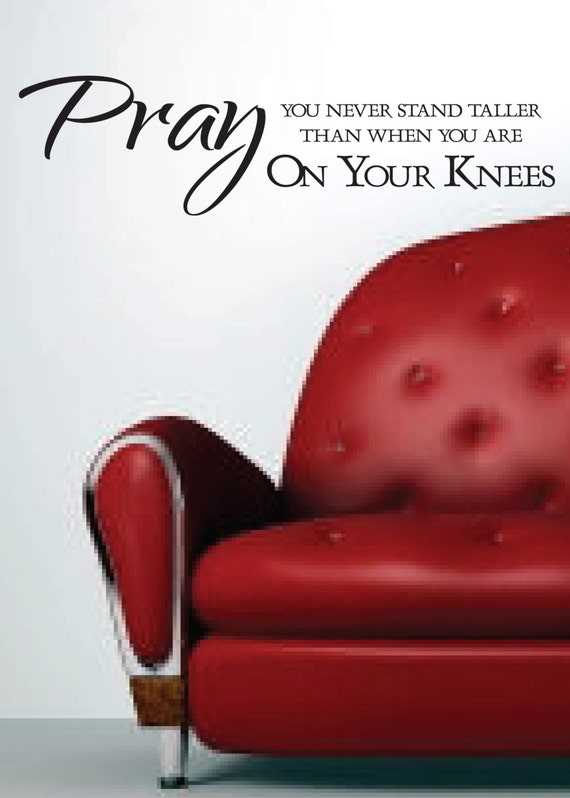 Pray You Never Stand Taller than when you are On Your Knees Religious saying