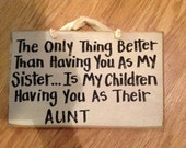 The Only thing better than having you as my sister is my children having you as their aunt wood sign