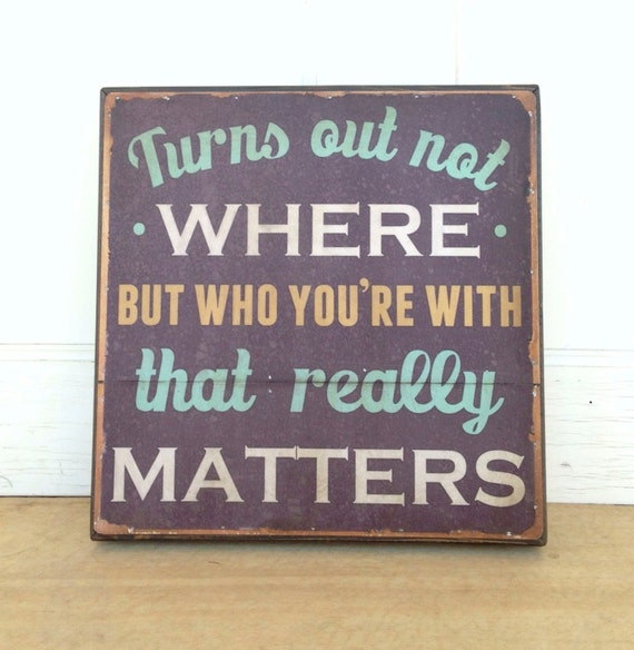 Dave Matthews Band Lyric- 16 x 16 inch. Turns out not where but who you're with that really matters.