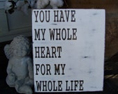 You Have My Whole Heart For My Whole Life-Wood Sign Rustic Shabby  Vaentines Wedding Anniversary Love