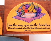 Fruit Verse Plaque. I am the vine, you are the branches. Those who remain in me, and I in them will produce much fruit. John 15:5. Scripture
