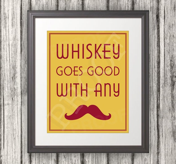 Whiskey Goes Good With Any Mustache, Mustache Party Print, Mustache Art. Mustache Print