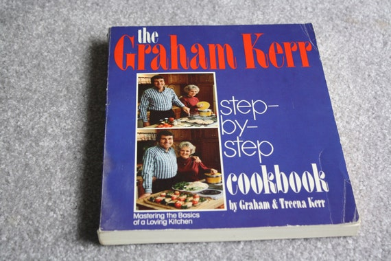 The Graham Kerr Step-by-Step Cookbook by Graham & Treena Kerr: Mastering the Basics of a Loving Kitchen, 1982