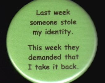 Last week someone stole my identity.  This week they demanded that I take it back.   Pinback button or magnet