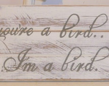 Whitewashed shabby chic romantic wooden sign: If you're a bird...I'm a bird