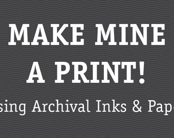 Make mine a PRINT (Archival inks and Paper)