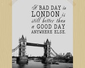 Printable A Bad Day in London is Still Better Than a Good Day Anywhere Else 11 x 14 London Print Travel Quote Print Tower Bridge British Art