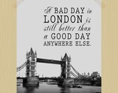 A Bad Day in London is Still Better Than a Good Day Anywhere Else Digital Print 11 x 14 Travel Quote Print Britain England Vacation - HeritageCurrentCo