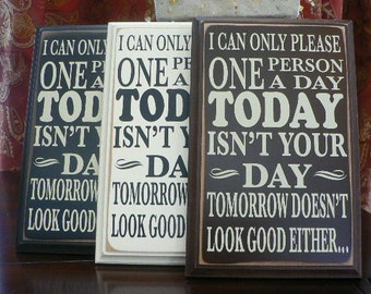 I can only please one person a day Today isn't your day Tomorrow doesn't look good either - wood sign