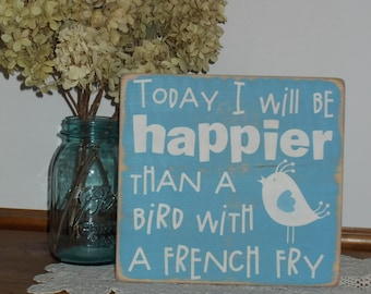 Today I Will Be Happier Than A Bird With A French Fry Wood Sign