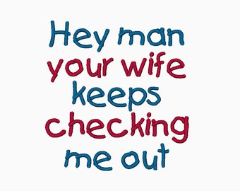 INSTANT DOWNLOAD Hey man your wife keeps checking me out embroidery design