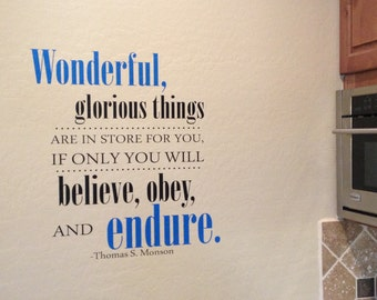 Wonderful, Glorious Things are in Store for you if only you will Believe, Obey, and Endure. Thomas S. Monson