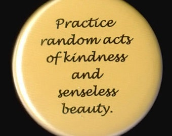 Practice Random Acts of Kindness and Senseless Beauty - pinback button or magnet