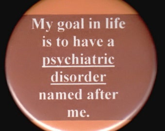My goal in life is to have a psychiatric disorder named after me.   pinback button or magnet