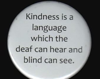 Kindness is a language which the deaf can hear and the blind can see.    Pinback button or magnet