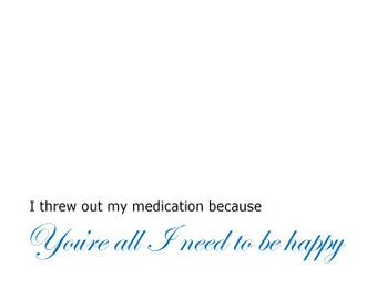Crazy Valentines Day Card -  I threw out my medication because you're all I need to be happy