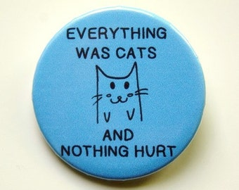 Everything was cats - button badge or magnet 1.5 Inch