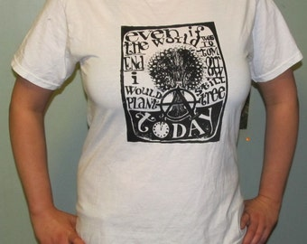 XL Anarchy Shirt - Even if the World Ended Tommorrow, I Would Still Plant a Tree Today, Black Ink White T Shirt, Extra Large Tee, Anarchist