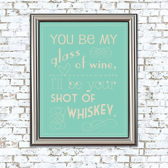 You Be My Glass of Wine, I'll Be Your Shot of Whiskey 8x10 Print