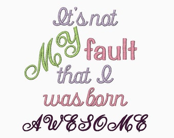 INSTANT DOWNLOAD It's not MY fault that I was born Awesome machine embroidery saying