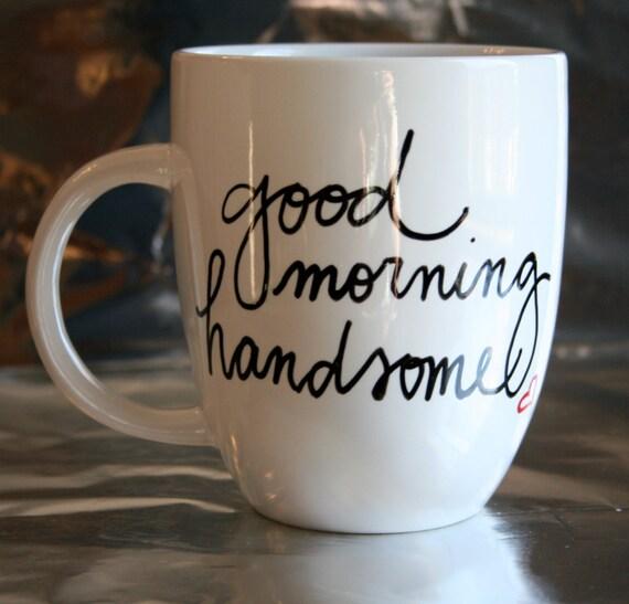 Good Morning Handsome Mug : Good morning handsome handpainted coffee mug by swirledpatina