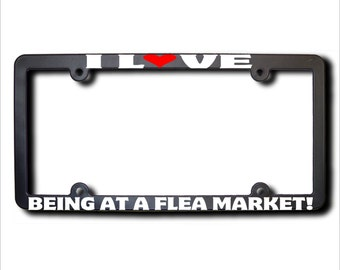 I Love BEING at a FLEA Market  License Plate Frame USA (T)