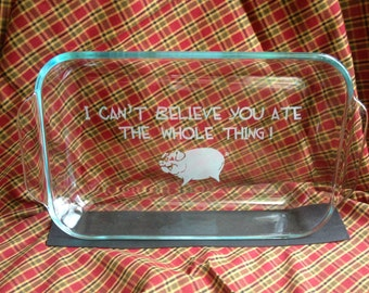 Personalized Baking Dish with Lid - I can't believe you ate the whole thing -  Etched Casserole Dish