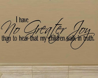 vinyl wall decal quote - I have no greater joy than to hear that my children walk in truth - C025