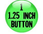 "1 CUSTOM 1.25"" BUTTON - create with the Deisgn-O-Matic"