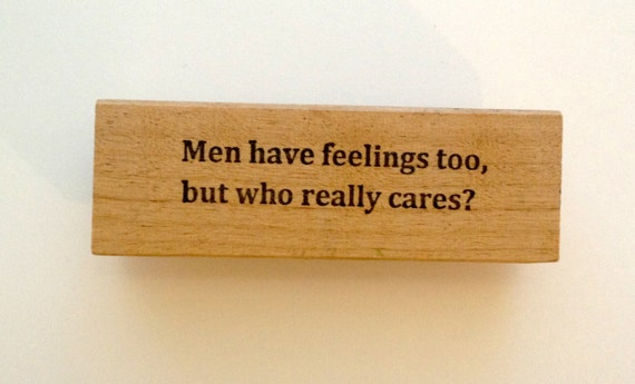 Mounted Rubber Stamp - MEN Have Feelings Too But WHO Really CARES - Funny by Altered Attic sa-44m