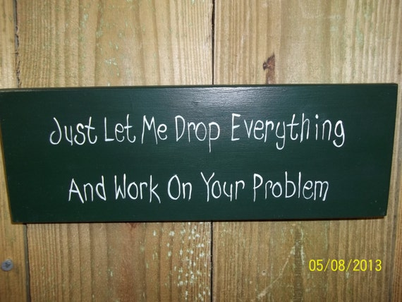 Just Let Me Drop Everything And Work On Your Problem Handpainted Wooden Sign