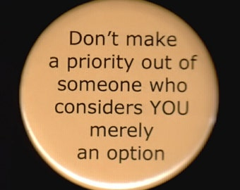 Don't make a priority out of someone who considers YOU merely an option.  Pinback button or magnet