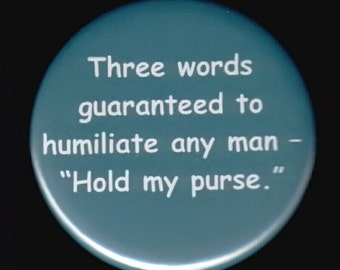 Three words guaranteed to humiliate any man - Hold My Purse.   Pinback button or magnet