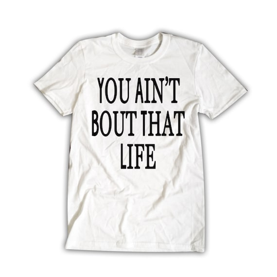 You Ain't Bout That Life Unisex T-Shirt White