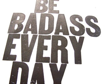 PRINT - Be badass every day BLACK LETTERPRESS 8x10 typography poster