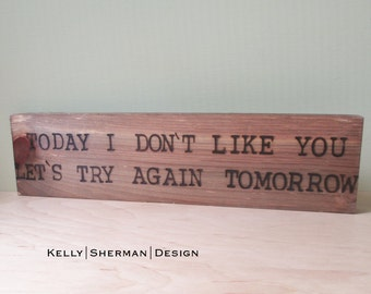 Today I don't like you. Let's try again tomorrow. - Wood Sign Burned Quote