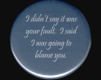 I didn't say it was your fault.  I said I was going to blame you.   Pinback button or magnet