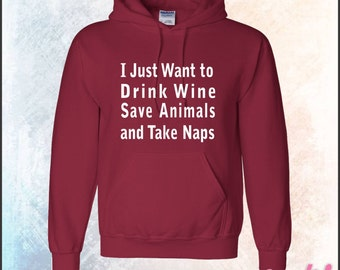 Hoodie - I Just Want to Drink Wine Save Animals and Take Naps • Small thru 5XL • Available in 33 Colors • Item G185-18500