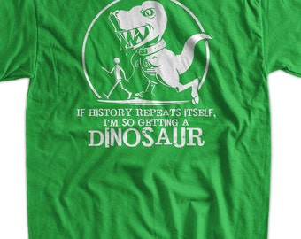 If History Repeats I'm Getting A Dinosaur Funny T Rex T-Shirt T-rex Tyrannosaurus Trex Tee Shirt T Shirt Geek  Mens Ladies Womens Youth Kids