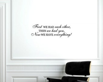 First we had each other, then we had you, now we have everything... Vinyl Quote Me Wall Art Decal #879
