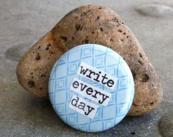Write Every Day - Pinback Button, Magnet, Mirror, or Bottle Opener
